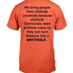 We Bring People From Shithole Countries Shirt We Bring People From Shithole Countries Because Shithole Democrats Need Shithole Votes So They Can Turn America Into A SHITHOLE